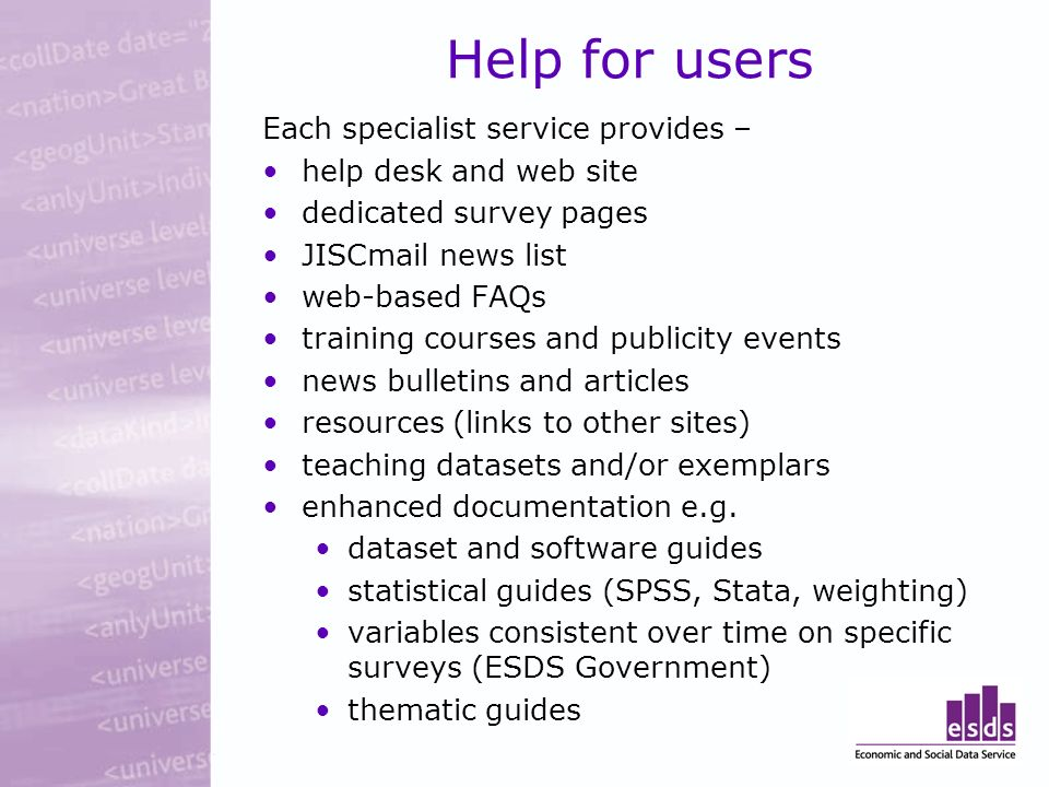 Help for users Each specialist service provides – help desk and web site dedicated survey pages JISCmail news list web-based FAQs training courses and