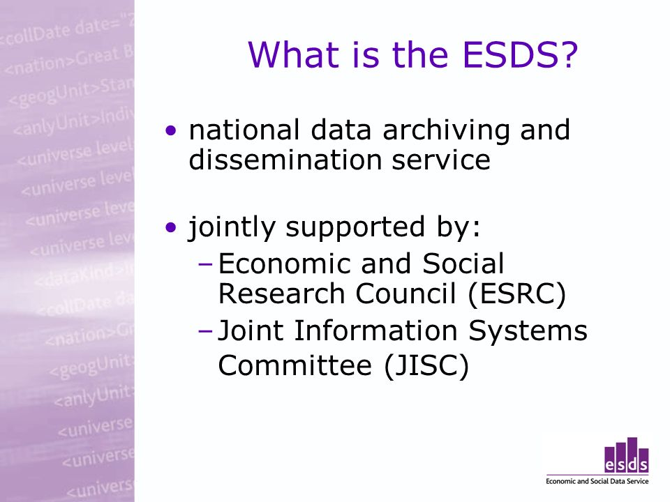 What is the ESDS? national data archiving and dissemination service jointly supported by: –Economic and Social Research Council (ESRC) –Joint Informat