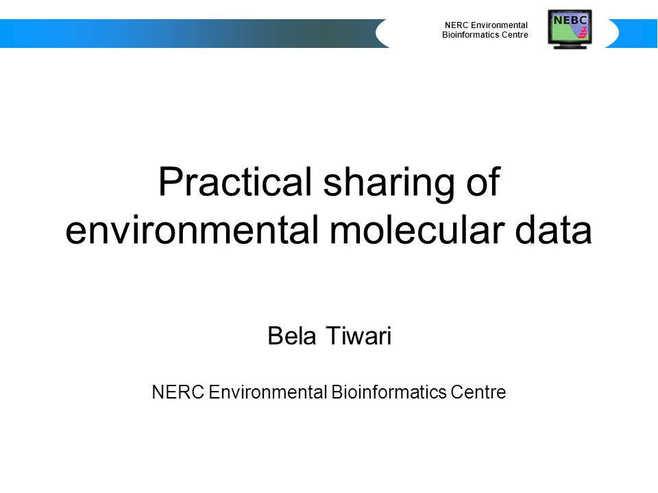 NERC Environmental Bioinformatics Centre Practical sharing of environmental molecular data Bela Tiwari NERC Environmental Bioinformatics Centre