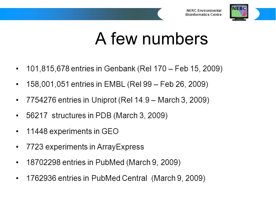 NERC Environmental Bioinformatics Centre A few numbers 101,815,678 entries in Genbank (Rel 170 – Feb 15, 2009) 158,001,051 entries in EMBL (Rel 99 – Feb 26, 2009) 7754276 entries in Uniprot (Rel 14.9 – March 3, 2009) 56217 structures in PDB (March 3, 2009) 11448 experiments in GEO 7723 experiments in ArrayExpress 18702298 entries in PubMed (March 9, 2009) 1762936 entries in PubMed Central (March 9, 2009)