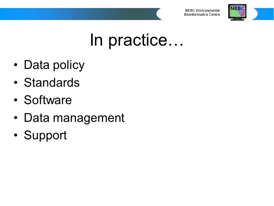 NERC Environmental Bioinformatics Centre In practice… Data policy Standards Software Data management Support
