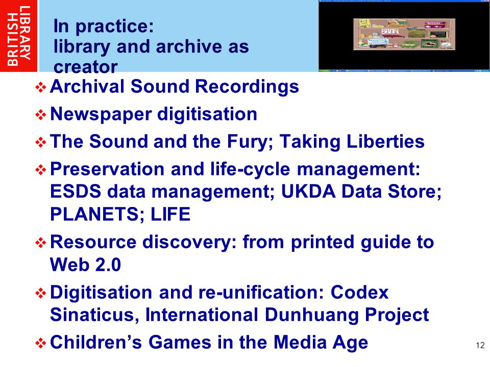 12 In practice: library and archive as creator Archival Sound Recordings Newspaper digitisation The Sound and the Fury; Taking Liberties Preservation