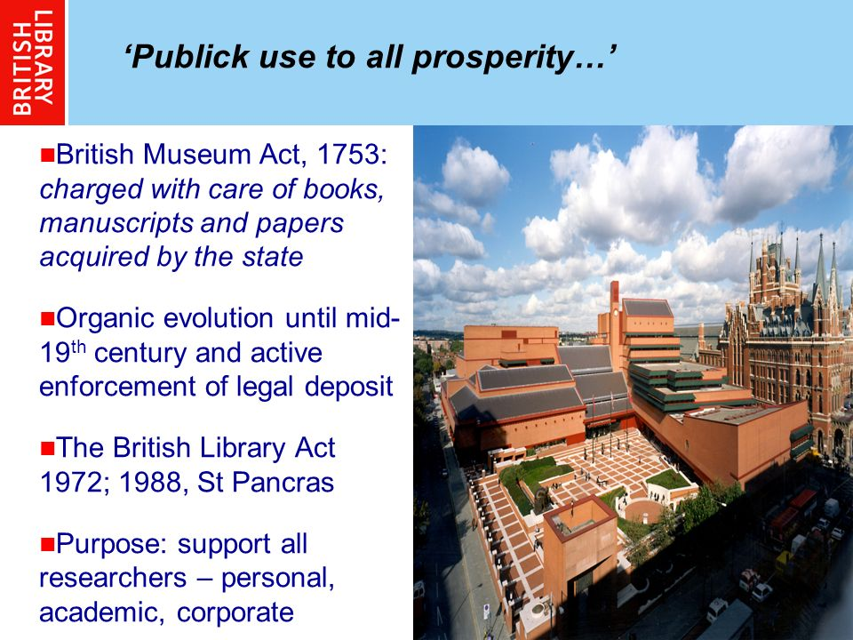 3 Publick use to all prosperity… British Museum Act, 1753: charged with care of books, manuscripts and papers acquired by the state Organic evolution until mid- 19 th century and active enforcement of legal deposit The British Library Act 1972; 1988, St Pancras Purpose: support all researchers – personal, academic, corporate
