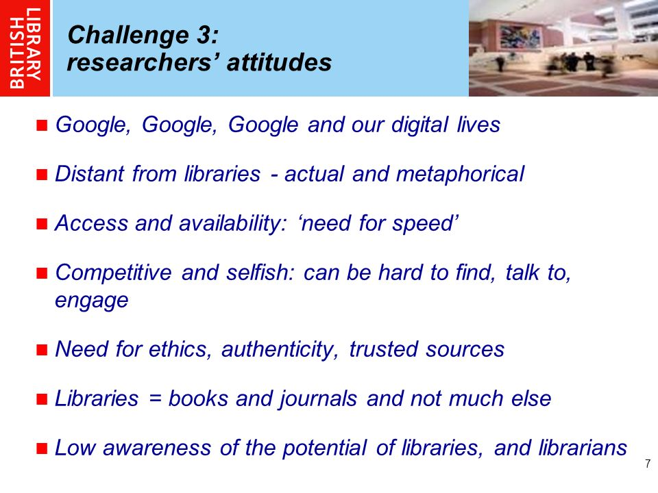 7 Challenge 3: researchers attitudes Google, Google, Google and our digital lives Distant from libraries - actual and metaphorical Access and availabi