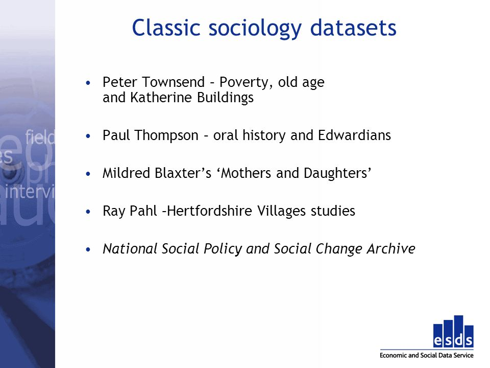 Classic sociology datasets Peter Townsend – Poverty, old age and Katherine Buildings Paul Thompson – oral history and Edwardians Mildred Blaxters Mothers and Daughters Ray Pahl –Hertfordshire Villages studies National Social Policy and Social Change Archive