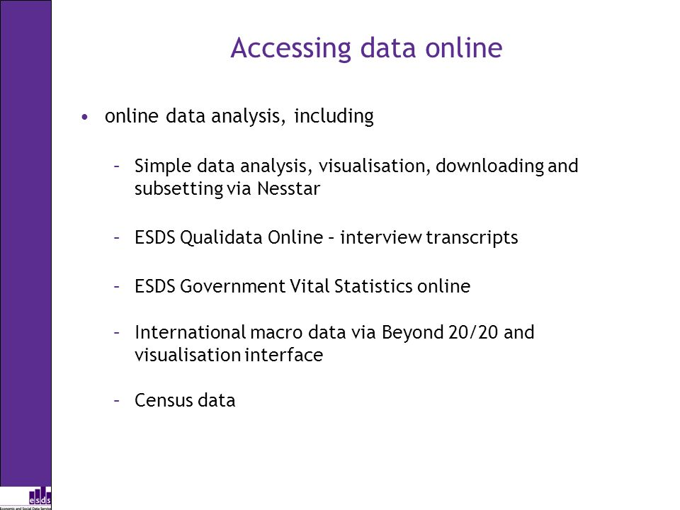 Accessing data online online data analysis, including –Simple data analysis, visualisation, downloading and subsetting via Nesstar –ESDS Qualidata Online – interview transcripts –ESDS Government Vital Statistics online –International macro data via Beyond 20/20 and visualisation interface –Census data