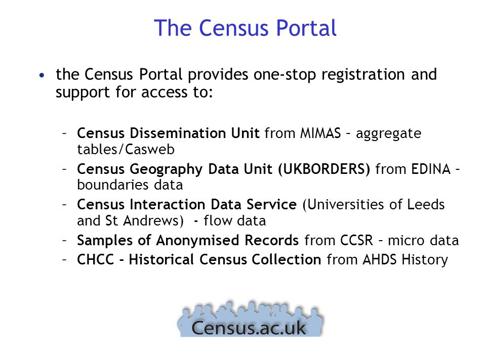 The Census Portal the Census Portal provides one-stop registration and support for access to: –Census Dissemination Unit from MIMAS – aggregate tables/Casweb –Census Geography Data Unit (UKBORDERS) from EDINA – boundaries data –Census Interaction Data Service (Universities of Leeds and St Andrews) - flow data –Samples of Anonymised Records from CCSR – micro data –CHCC - Historical Census Collection from AHDS History