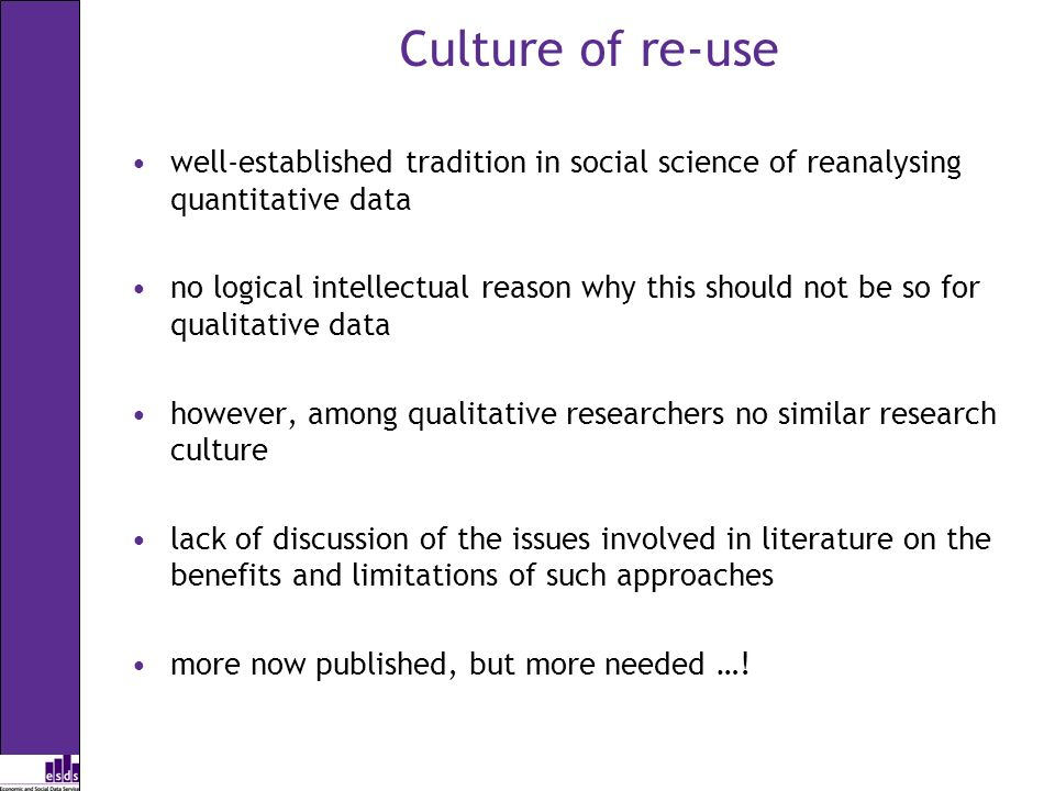 Culture of re-use well-established tradition in social science of reanalysing quantitative data no logical intellectual reason why this should not be so for qualitative data however, among qualitative researchers no similar research culture lack of discussion of the issues involved in literature on the benefits and limitations of such approaches more now published, but more needed …!