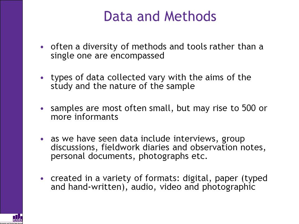 Data and Methods often a diversity of methods and tools rather than a single one are encompassed types of data collected vary with the aims of the study and the nature of the sample samples are most often small, but may rise to 500 or more informants as we have seen data include interviews, group discussions, fieldwork diaries and observation notes, personal documents, photographs etc.