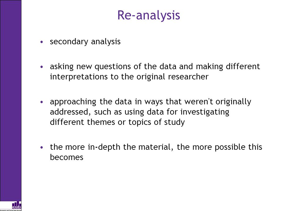 Re-analysis secondary analysis asking new questions of the data and making different interpretations to the original researcher approaching the data in ways that weren t originally addressed, such as using data for investigating different themes or topics of study the more in-depth the material, the more possible this becomes