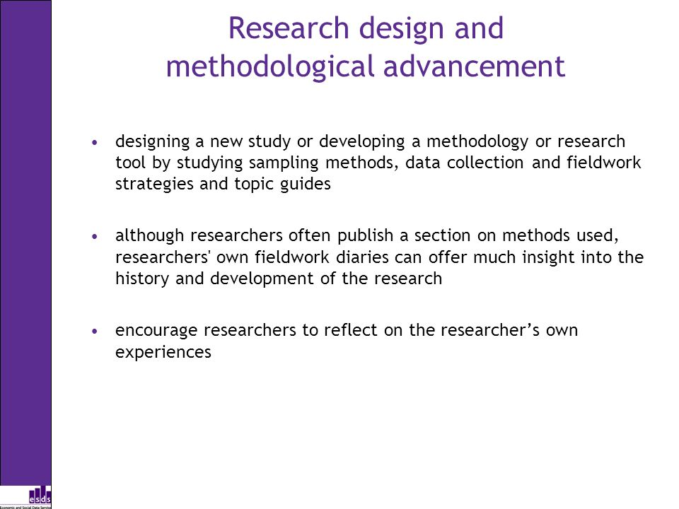 Research design and methodological advancement designing a new study or developing a methodology or research tool by studying sampling methods, data collection and fieldwork strategies and topic guides although researchers often publish a section on methods used, researchers own fieldwork diaries can offer much insight into the history and development of the research encourage researchers to reflect on the researchers own experiences
