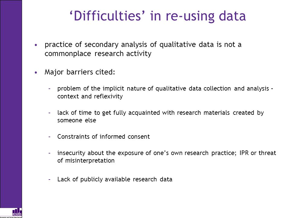 Difficulties in re-using data practice of secondary analysis of qualitative data is not a commonplace research activity Major barriers cited: –problem
