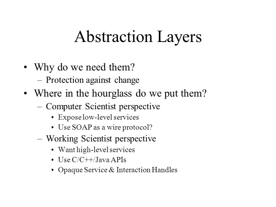 Abstraction Layers Why do we need them? –Protection against change Where in the hourglass do we put them? –Computer Scientist perspective Expose low-l