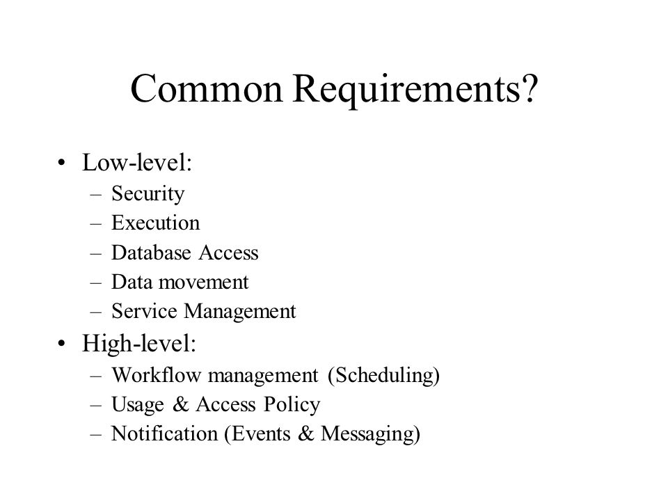 Common Requirements? Low-level: –Security –Execution –Database Access –Data movement –Service Management High-level: –Workflow management (Scheduling)