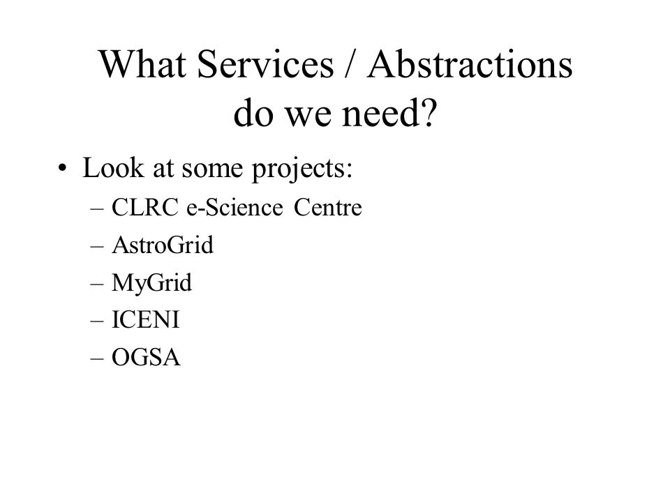 What Services / Abstractions do we need? Look at some projects: –CLRC e-Science Centre –AstroGrid –MyGrid –ICENI –OGSA
