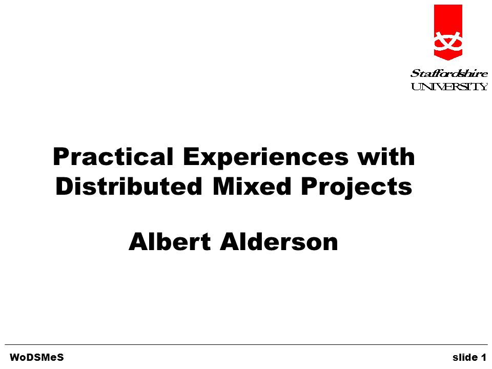 WoDSMeS slide 1 Practical Experiences with Distributed Mixed Projects Albert Alderson