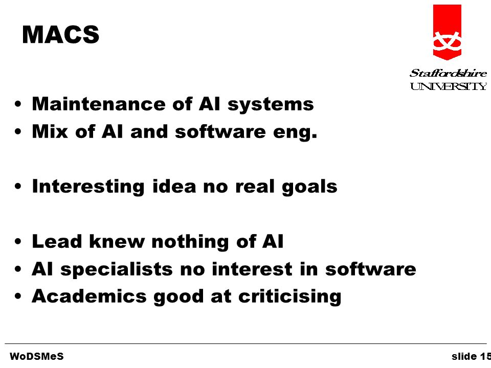 WoDSMeS slide 15 MACS Maintenance of AI systems Mix of AI and software eng. Interesting idea no real goals Lead knew nothing of AI AI specialists no i