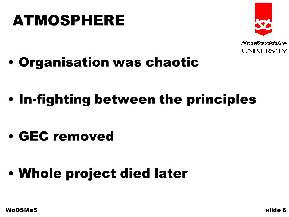 WoDSMeS slide 6 ATMOSPHERE Organisation was chaotic In-fighting between the principles GEC removed Whole project died later