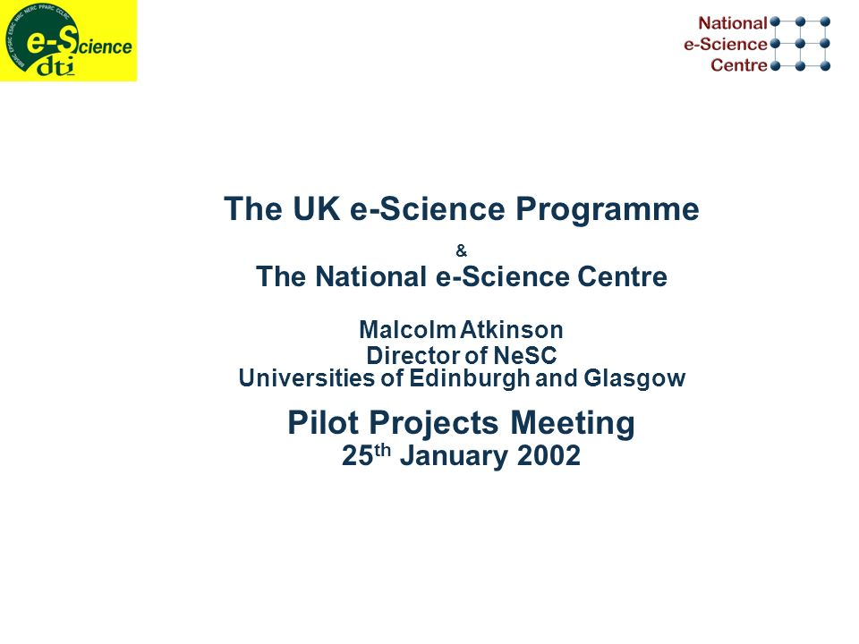 The UK e-Science Programme & The National e-Science Centre Malcolm Atkinson Director of NeSC Universities of Edinburgh and Glasgow Pilot Projects Meeting 25 th January 2002