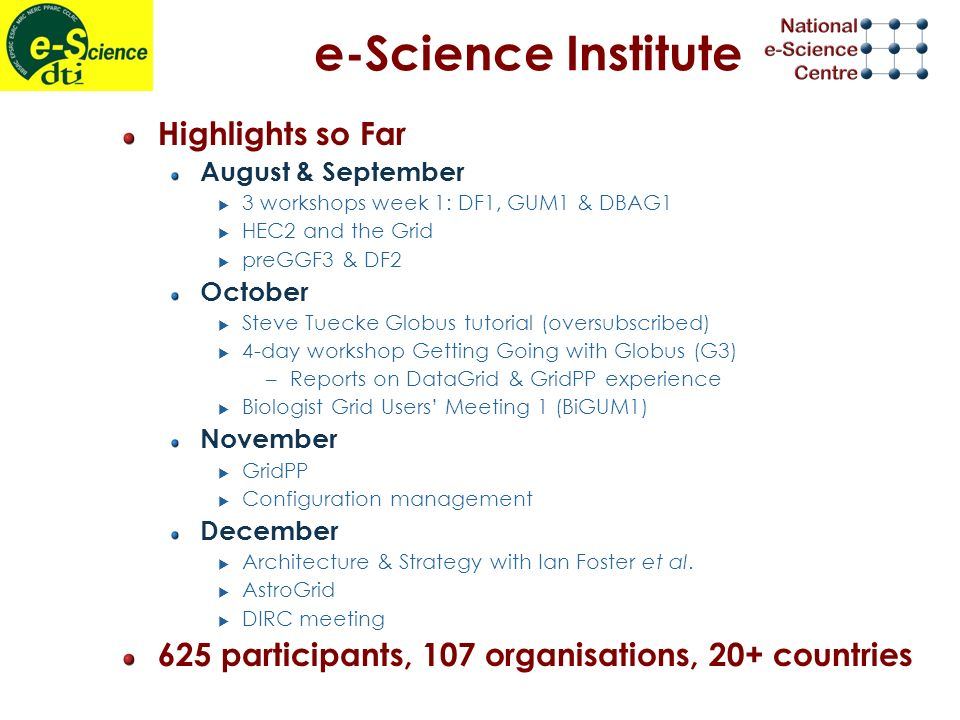 e-Science Institute Highlights so Far August & September 3 workshops week 1: DF1, GUM1 & DBAG1 HEC2 and the Grid preGGF3 & DF2 October Steve Tuecke Globus tutorial (oversubscribed) 4-day workshop Getting Going with Globus (G3) –Reports on DataGrid & GridPP experience Biologist Grid Users Meeting 1 (BiGUM1) November GridPP Configuration management December Architecture & Strategy with Ian Foster et al.
