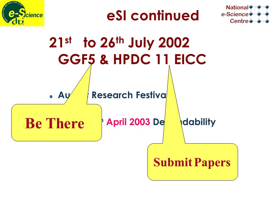 eSI continued 21 st to 26 th July 2002 GGF5 & HPDC 11 EICC August Research Festival 14 th to 16 th April 2003 Dependability Submit Papers Be There