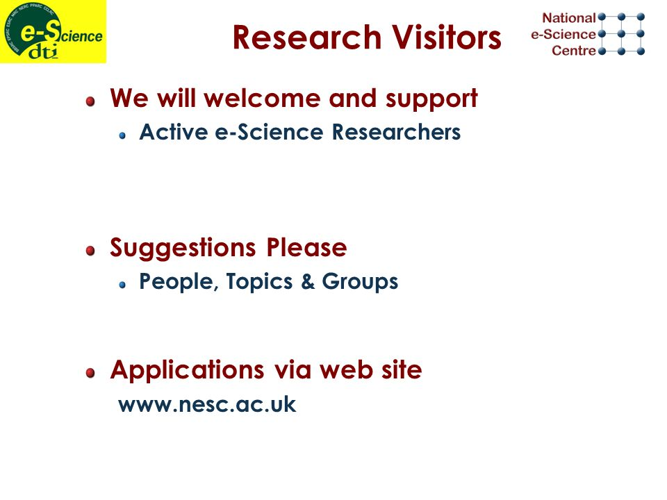 Research Visitors We will welcome and support Active e-Science Researchers Suggestions Please People, Topics & Groups Applications via web site