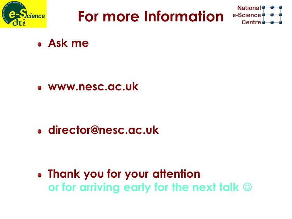 For more Information Ask me www.nesc.ac.uk director@nesc.ac.uk Thank you for your attention or for arriving early for the next talk