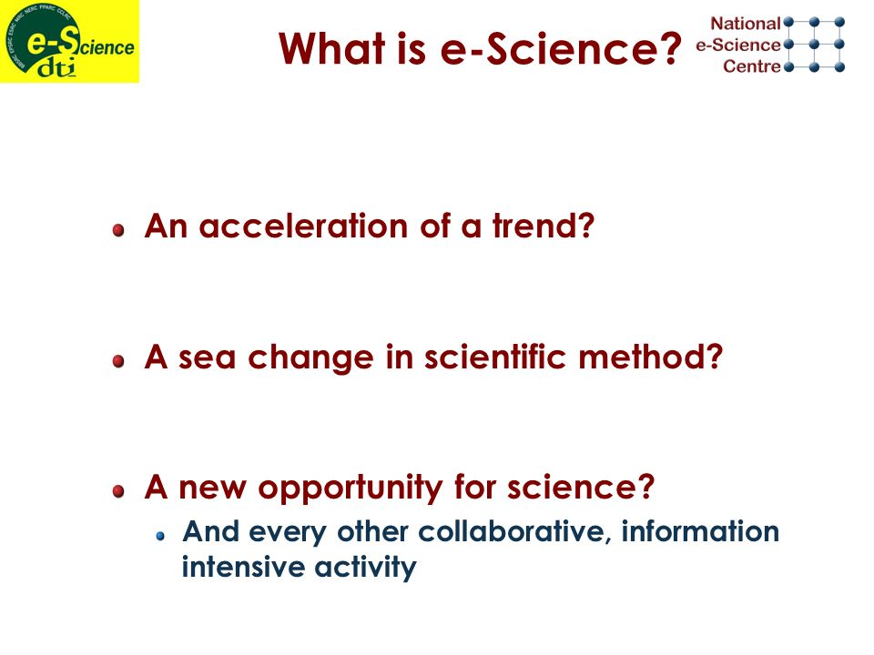 What is e-Science. An acceleration of a trend. A sea change in scientific method.