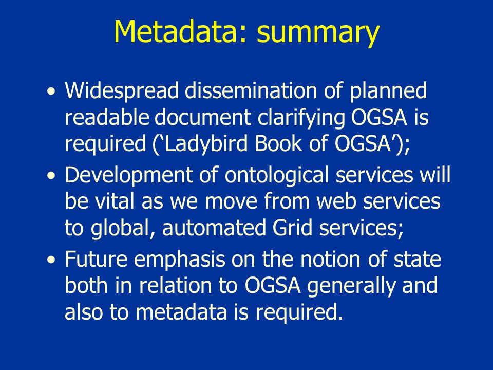 Metadata: summary Widespread dissemination of planned readable document clarifying OGSA is required (Ladybird Book of OGSA); Development of ontological services will be vital as we move from web services to global, automated Grid services; Future emphasis on the notion of state both in relation to OGSA generally and also to metadata is required.
