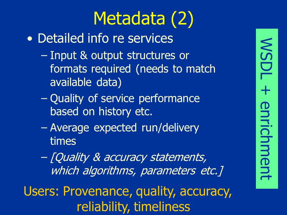 Metadata (3) Individual service instances (1) –length of run –cost –means of specifying workflow apriori for compound services –Audit trails: which service/data sub-components have been invoked.