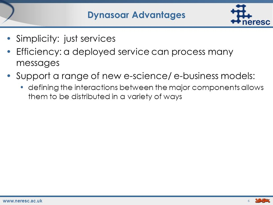 www.neresc.ac.uk 6 Dynasoar Advantages Simplicity: just services Efficiency: a deployed service can process many messages Support a range of new e-science/ e-business models: defining the interactions between the major components allows them to be distributed in a variety of ways