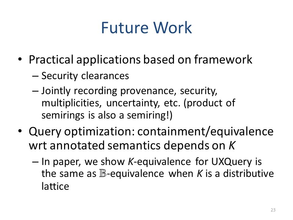 Future Work Practical applications based on framework – Security clearances – Jointly recording provenance, security, multiplicities, uncertainty, etc.