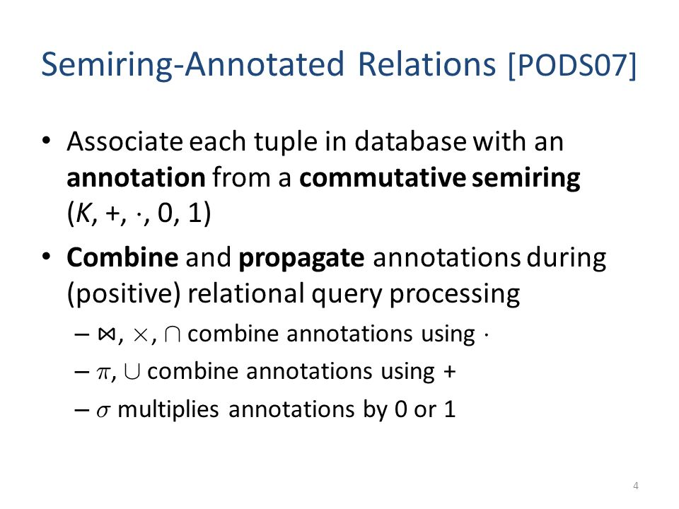 Semiring-Annotated Relations [PODS07] Associate each tuple in database with an annotation from a commutative semiring (K, +, ¢, 0, 1) Combine and propagate annotations during (positive) relational query processing –, £, Å combine annotations using ¢ – ¼, [ combine annotations using + – ¾ multiplies annotations by 0 or 1 4