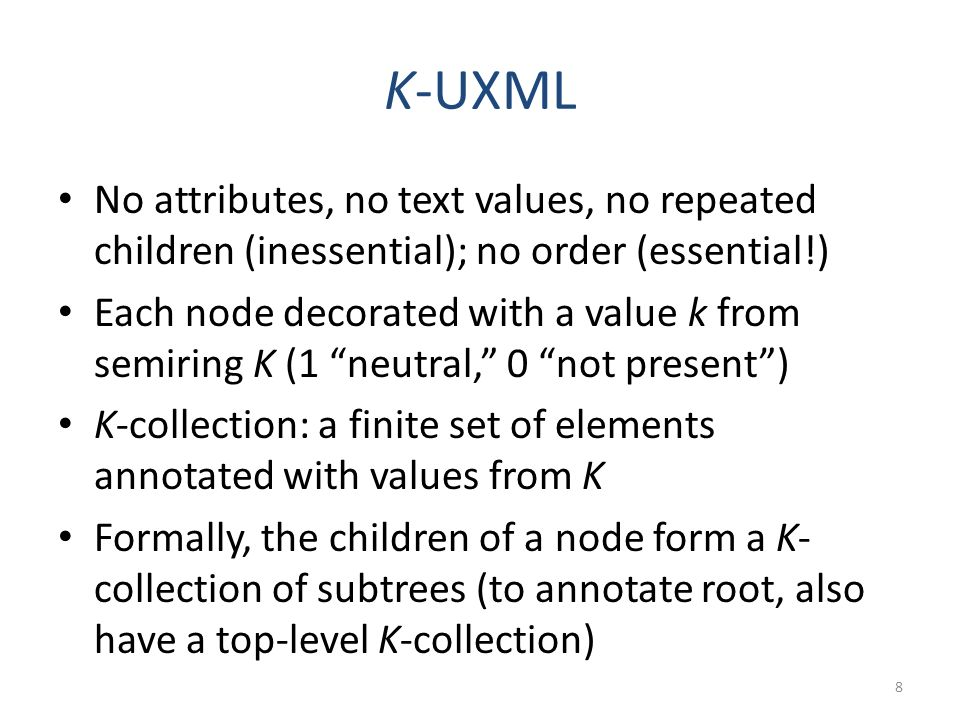 K-UXML No attributes, no text values, no repeated children (inessential); no order (essential!) Each node decorated with a value k from semiring K (1 neutral, 0 not present) K-collection: a finite set of elements annotated with values from K Formally, the children of a node form a K- collection of subtrees (to annotate root, also have a top-level K-collection) 8