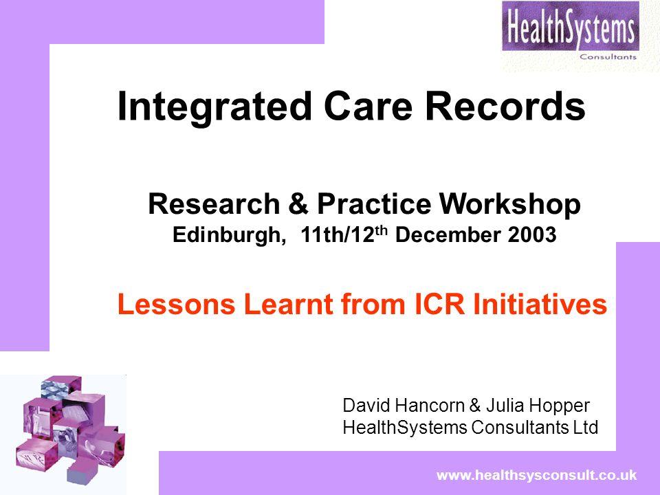 www.healthsysconsult.co.uk Integrated Care Records David Hancorn & Julia Hopper HealthSystems Consultants Ltd Research & Practice Workshop Edinburgh,