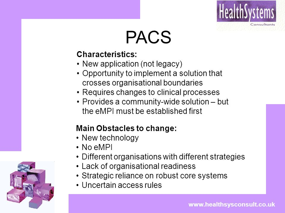 PACS www.healthsysconsult.co.uk Characteristics: New application (not legacy) Opportunity to implement a solution that crosses organisational boundaries Requires changes to clinical processes Provides a community-wide solution – but the eMPI must be established first Main Obstacles to change: New technology No eMPI Different organisations with different strategies Lack of organisational readiness Strategic reliance on robust core systems Uncertain access rules