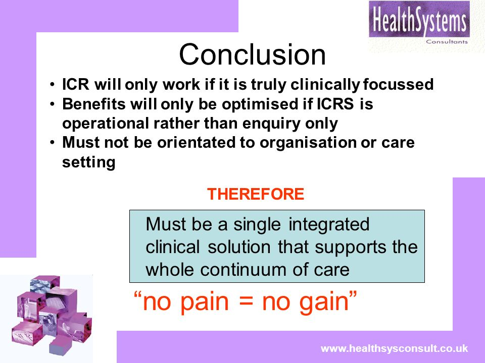 Conclusion www.healthsysconsult.co.uk no pain = no gain ICR will only work if it is truly clinically focussed Benefits will only be optimised if ICRS