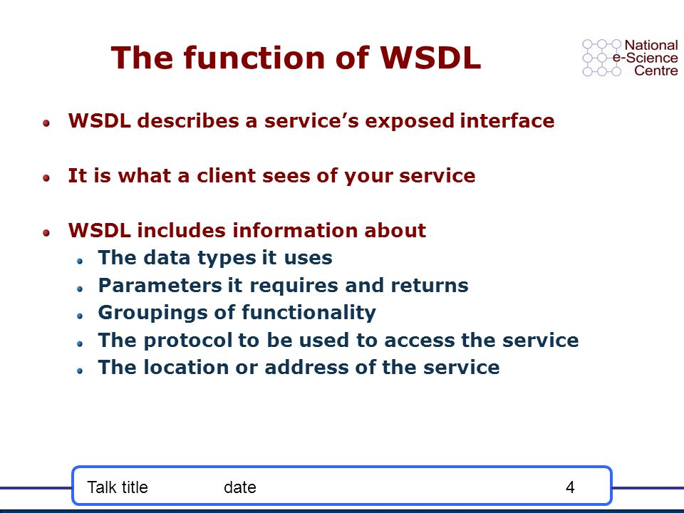 Talk titledate4 The function of WSDL WSDL describes a services exposed interface It is what a client sees of your service WSDL includes information ab