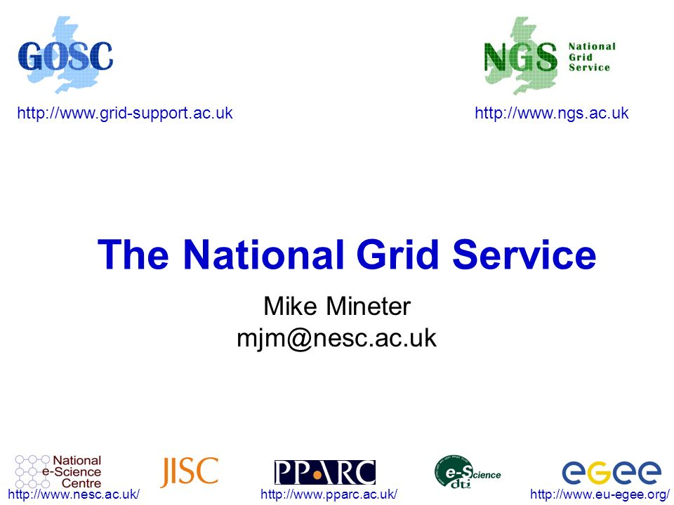http://www.ngs.ac.ukhttp://www.grid-support.ac.uk http://www.eu-egee.org/http://www.pparc.ac.uk/http://www.nesc.ac.uk/ The National Grid Service Mike Mineter mjm@nesc.ac.uk