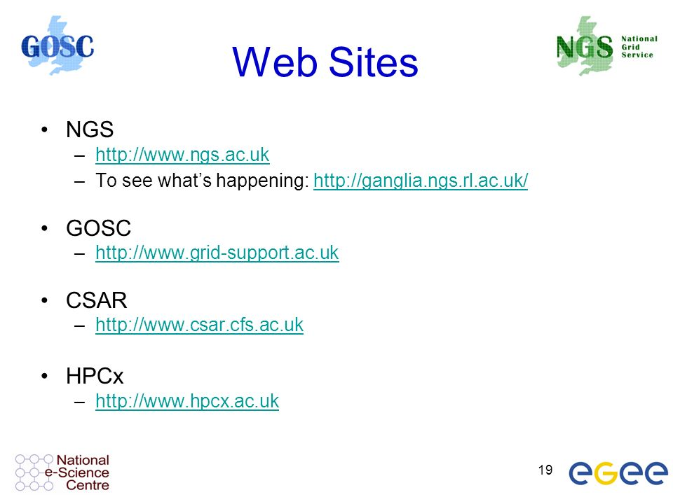 19 Web Sites NGS –http://www.ngs.ac.ukhttp://www.ngs.ac.uk –To see whats happening: http://ganglia.ngs.rl.ac.uk/http://ganglia.ngs.rl.ac.uk/ GOSC –http://www.grid-support.ac.ukhttp://www.grid-support.ac.uk CSAR –http://www.csar.cfs.ac.ukhttp://www.csar.cfs.ac.uk HPCx –http://www.hpcx.ac.ukhttp://www.hpcx.ac.uk
