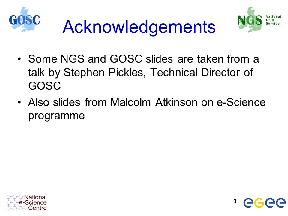 3 Acknowledgements Some NGS and GOSC slides are taken from a talk by Stephen Pickles, Technical Director of GOSC Also slides from Malcolm Atkinson on e-Science programme