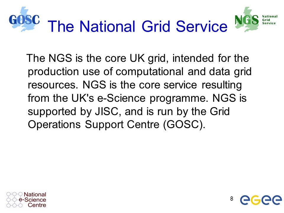 8 The National Grid Service The NGS is the core UK grid, intended for the production use of computational and data grid resources.