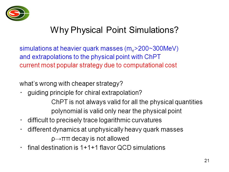 21 Why Physical Point Simulations? simulations at heavier quark masses (m >200~300MeV) and extrapolations to the physical point with ChPT current most