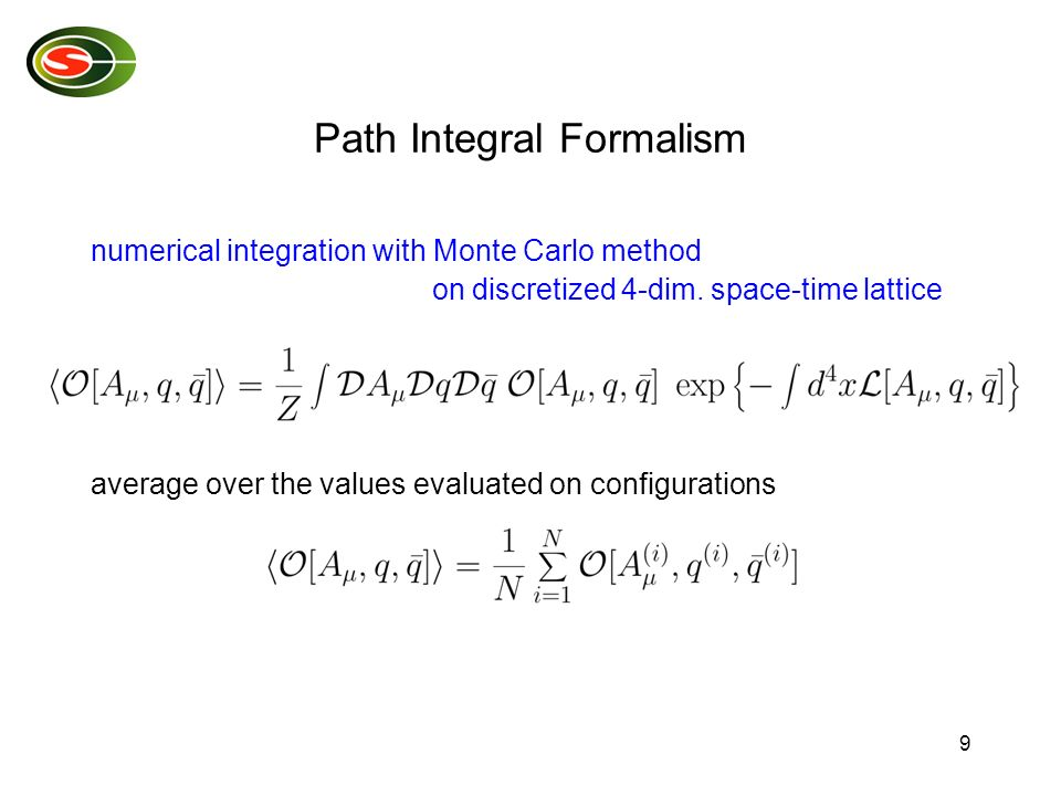 9 Path Integral Formalism numerical integration with Monte Carlo method on discretized 4-dim. space-time lattice average over the values evaluated on