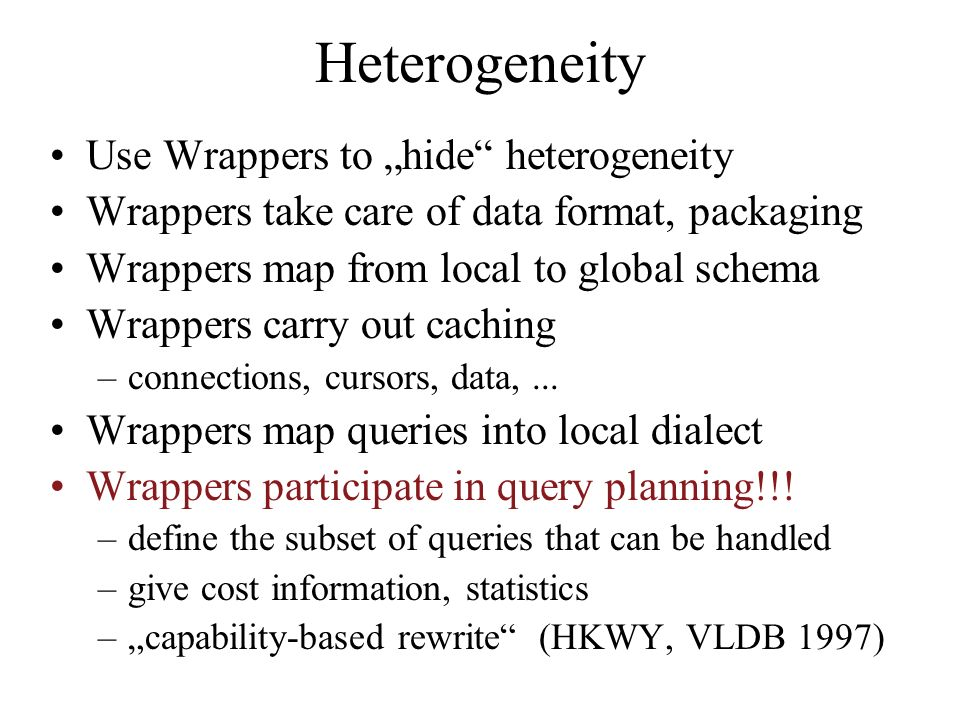 Heterogeneity Use Wrappers to hide heterogeneity Wrappers take care of data format, packaging Wrappers map from local to global schema Wrappers carry out caching –connections, cursors, data,...