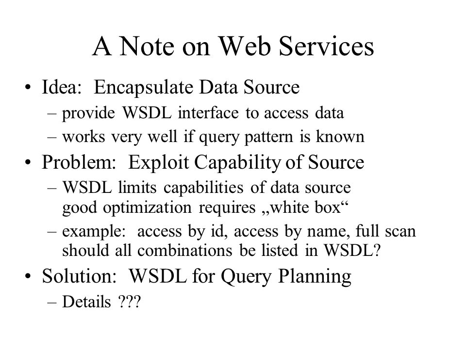 A Note on Web Services Idea: Encapsulate Data Source –provide WSDL interface to access data –works very well if query pattern is known Problem: Exploit Capability of Source –WSDL limits capabilities of data source good optimization requires white box –example: access by id, access by name, full scan should all combinations be listed in WSDL.