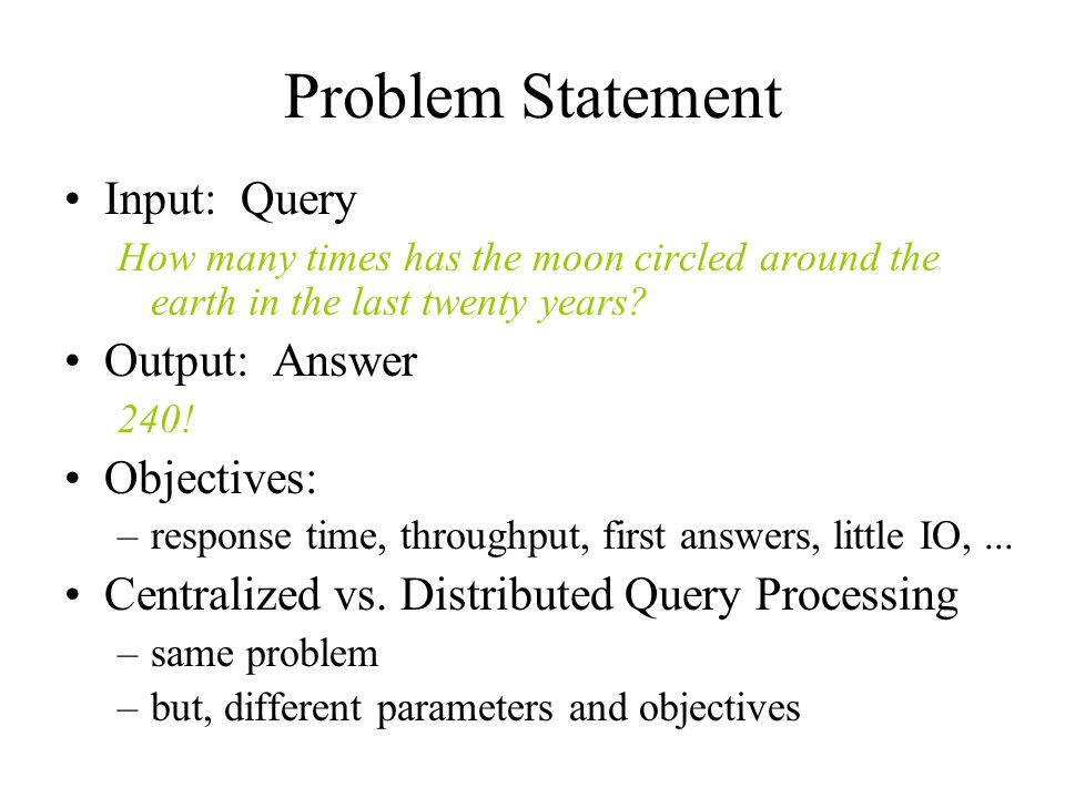Problem Statement Input: Query How many times has the moon circled around the earth in the last twenty years? Output: Answer 240! Objectives: –respons