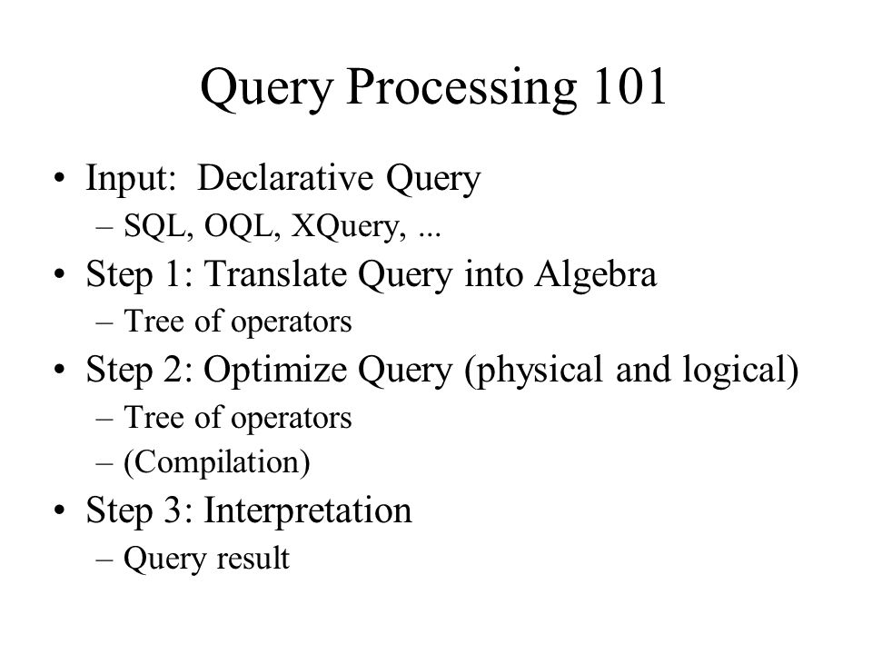 Query Processing 101 Input: Declarative Query –SQL, OQL, XQuery,... Step 1: Translate Query into Algebra –Tree of operators Step 2: Optimize Query (ph