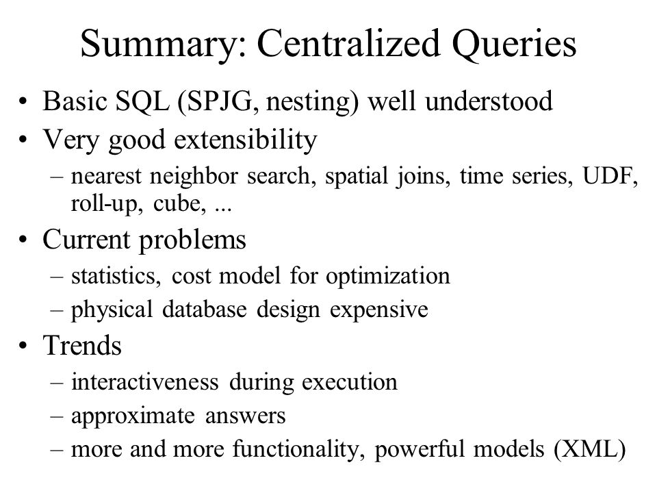 Summary: Centralized Queries Basic SQL (SPJG, nesting) well understood Very good extensibility –nearest neighbor search, spatial joins, time series, U
