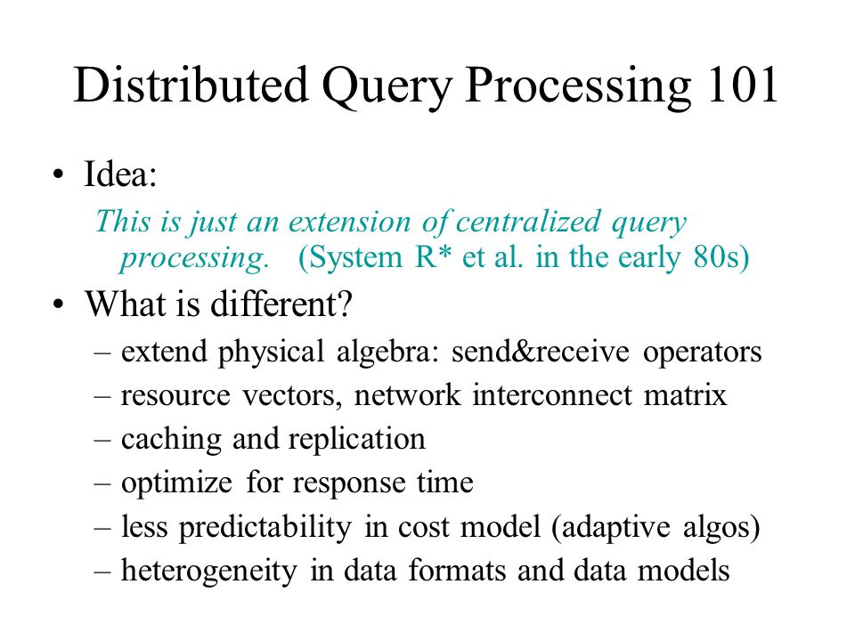 Distributed Query Processing 101 Idea: This is just an extension of centralized query processing. (System R* et al. in the early 80s) What is differen